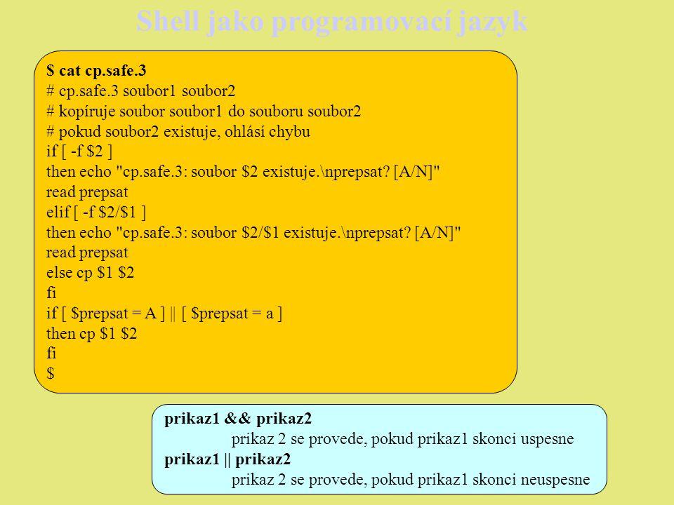 Shell jako programovací jazyk Operátor = slouží k porovnání shodnosti dvou řetězců, pro porovnání shodnosti celých čísel použijeme operátory: -eqvrací true, pokud jsou čísla shodná -nevrací true, pokud nejsou čísla shodná -gtvrací true, pokud je číslo za operátorem větší -ltvrací true, pokud je číslo před operátorem menší -levrací true, pokud je číslo před operátorem menší nebo rovno -gevrací true, pokud je číslo před operátorem větší nebo rovno Pro budování složitějších konstrukcí je možné používat unární operátor .