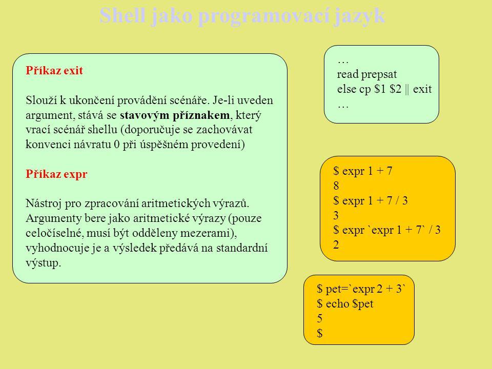 Shell jako programovací jazyk Příkaz case Další příkaz pro větvení, obecný formát: case slovo in vzor1) příkaz1 ;; vzor2) příkaz2 ;; … esac Provádí se postupné porovnání s jednotlivými vzory, je-li vzor shodný se slovem, provede se odpovídající příkaz.