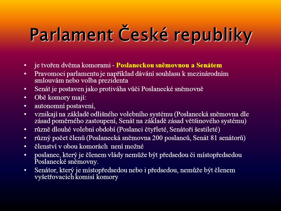 Parlament České republiky je tvořen dvěma komorami - Poslaneckou sněmovnou a Senátem Pravomoci parlamentu je například dávání souhlasu k mezinárodním smlouvám nebo volba prezidenta Senát je postaven jako protiváha vůči Poslanecké sněmovně Obě komory mají: autonomní postavení, vznikají na základě odlišného volebního systému (Poslanecká sněmovna dle zásad poměrného zastoupení, Senát na základě zásad většinového systému) různě dlouhé volební období (Poslanci čtyřleté, Senátoři šestileté) různý počet členů (Poslanecká sněmovna 200 poslanců, Senát 81 senátorů) členství v obou komorách není možné poslanec, který je členem vlády nemůže být předsedou či místopředsedou Poslanecké sněmovny.