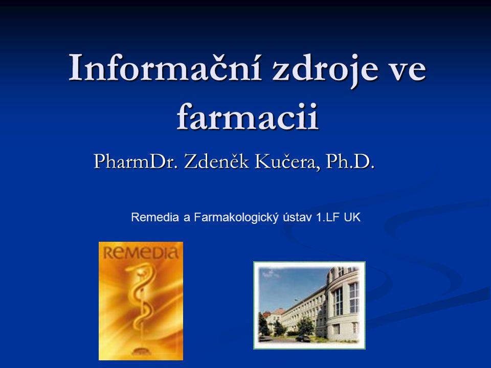 Informační zdroje ve farmacii PharmDr. Zdeněk Kučera, Ph.D. Remedia a Farmakologický ústav 1.LF UK