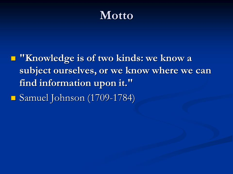 Motto Knowledge is of two kinds: we know a subject ourselves, or we know where we can find information upon it. Knowledge is of two kinds: we know a subject ourselves, or we know where we can find information upon it. Samuel Johnson (1709-1784) Samuel Johnson (1709-1784)
