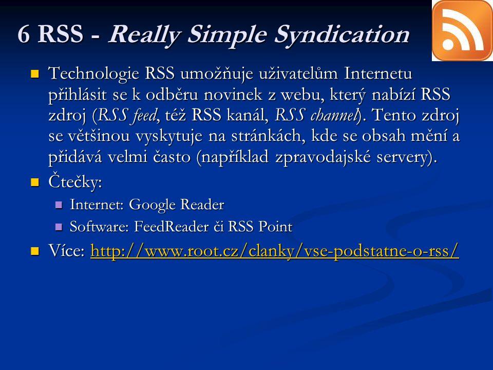 6 RSS - Really Simple Syndication Technologie RSS umožňuje uživatelům Internetu přihlásit se k odběru novinek z webu, který nabízí RSS zdroj (RSS feed