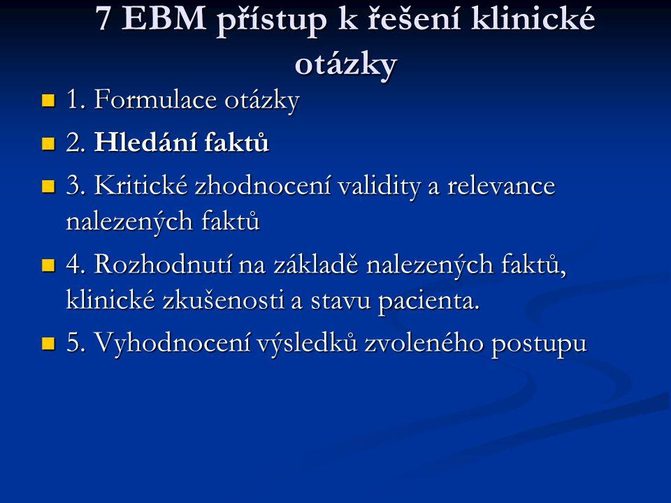 7 EBM přístup k řešení klinické otázky 1. Formulace otázky 1. Formulace otázky 2. Hledání faktů 2. Hledání faktů 3. Kritické zhodnocení validity a rel