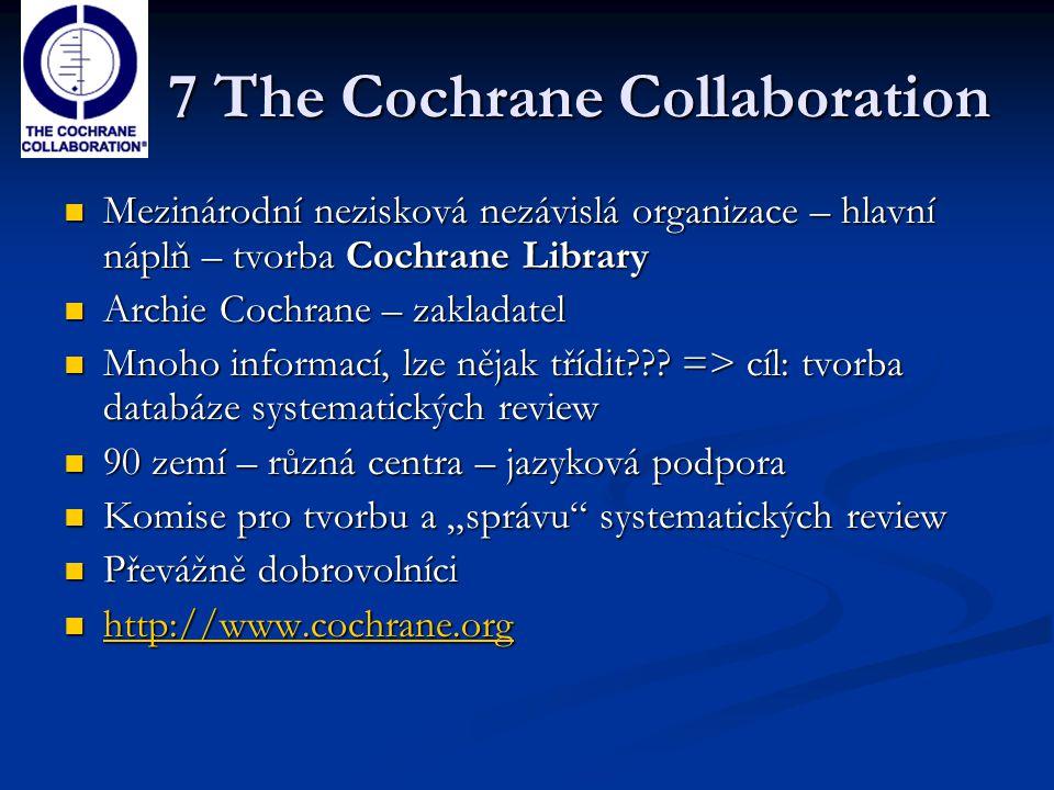 7 The Cochrane Collaboration Mezinárodní nezisková nezávislá organizace – hlavní náplň – tvorba Cochrane Library Mezinárodní nezisková nezávislá organ