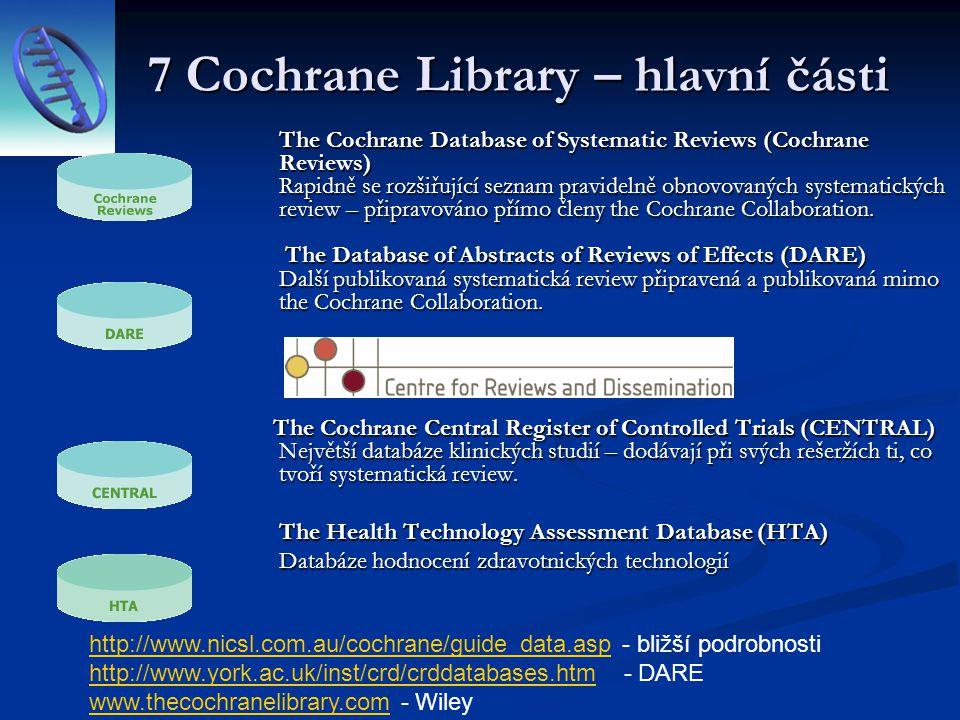 7 Cochrane Library – hlavní části The Cochrane Database of Systematic Reviews (Cochrane Reviews) Rapidně se rozšiřující seznam pravidelně obnovovaných
