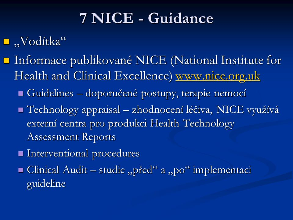 "7 NICE - Guidance ""Vodítka ""Vodítka Informace publikované NICE (National Institute for Health and Clinical Excellence) www.nice.org.uk Informace publikované NICE (National Institute for Health and Clinical Excellence) www.nice.org.ukwww.nice.org.uk Guidelines – doporučené postupy, terapie nemocí Guidelines – doporučené postupy, terapie nemocí Technology appraisal – zhodnocení léčiva, NICE využívá externí centra pro produkci Health Technology Assessment Reports Technology appraisal – zhodnocení léčiva, NICE využívá externí centra pro produkci Health Technology Assessment Reports Interventional procedures Interventional procedures Clinical Audit – studie ""před a ""po implementaci guideline Clinical Audit – studie ""před a ""po implementaci guideline"