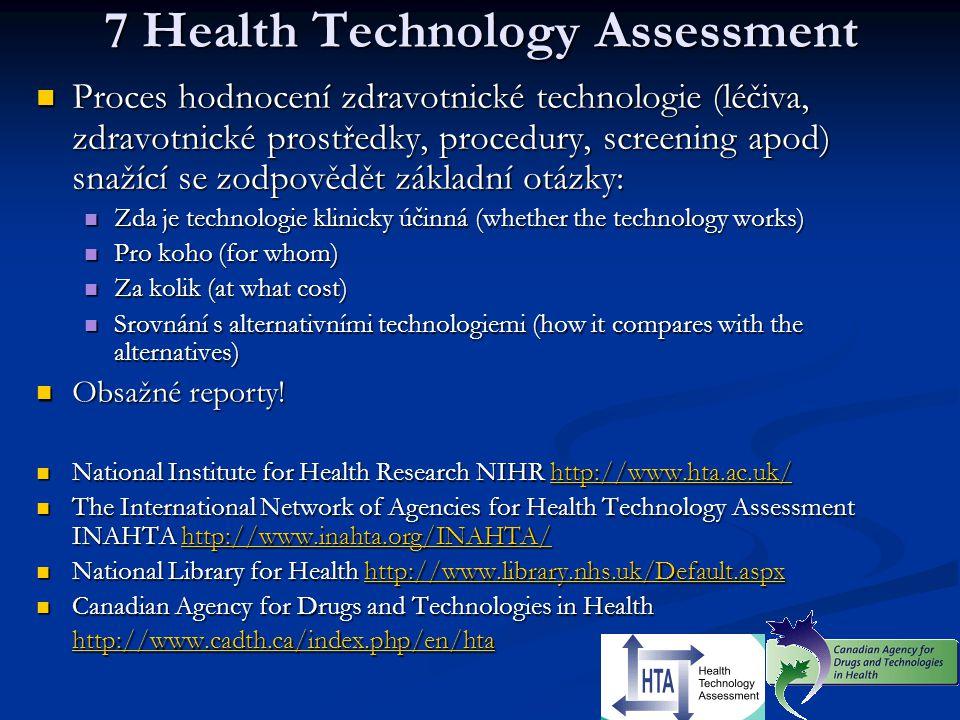 7 Health Technology Assessment Proces hodnocení zdravotnické technologie (léčiva, zdravotnické prostředky, procedury, screening apod) snažící se zodpo