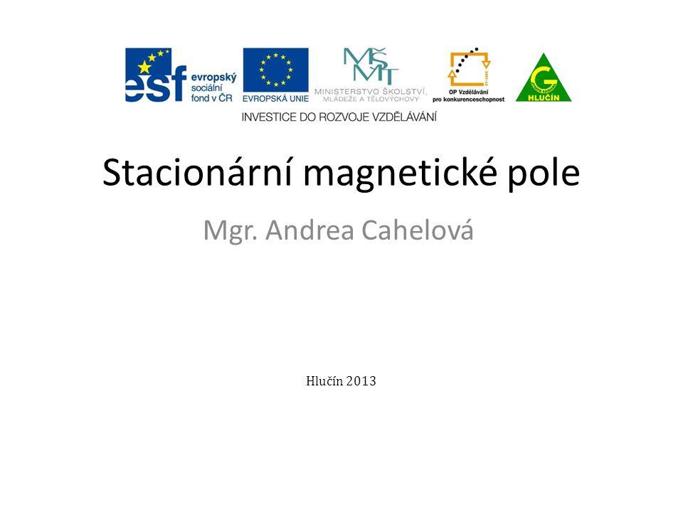 Stacionární magnetické pole Mgr. Andrea Cahelová Hlučín 2013