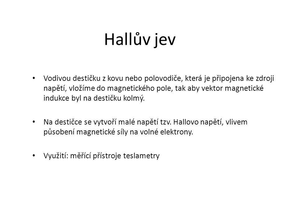 Hallův jev Vodivou destičku z kovu nebo polovodiče, která je připojena ke zdroji napětí, vložíme do magnetického pole, tak aby vektor magnetické induk