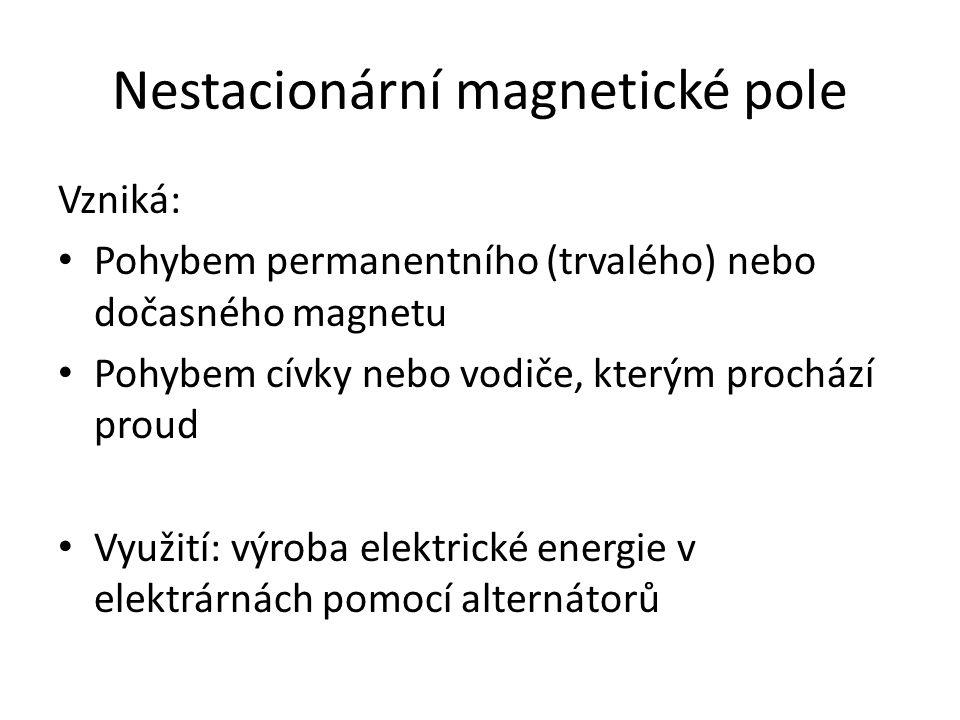 Nestacionární magnetické pole Vzniká: Pohybem permanentního (trvalého) nebo dočasného magnetu Pohybem cívky nebo vodiče, kterým prochází proud Využití