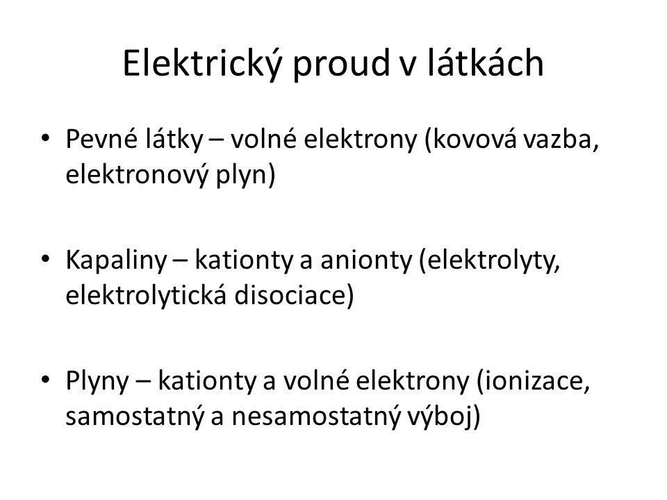 Elektrický proud v látkách Pevné látky – volné elektrony (kovová vazba, elektronový plyn) Kapaliny – kationty a anionty (elektrolyty, elektrolytická d