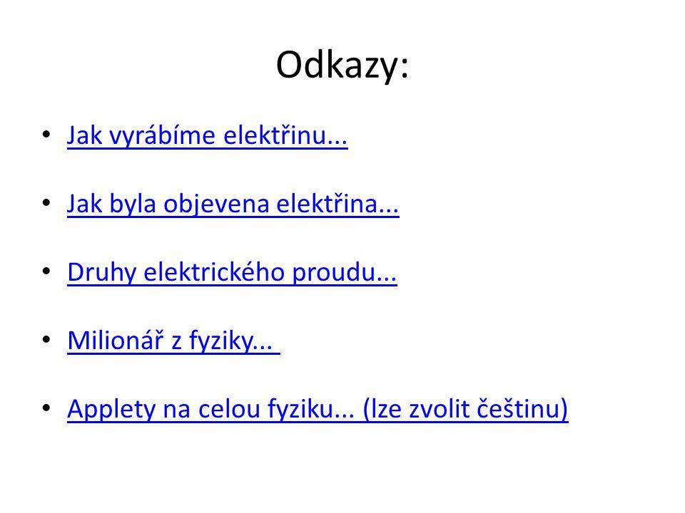 Odkazy: Jak vyrábíme elektřinu... Jak byla objevena elektřina... Druhy elektrického proudu... Milionář z fyziky... Applety na celou fyziku... (lze zvo