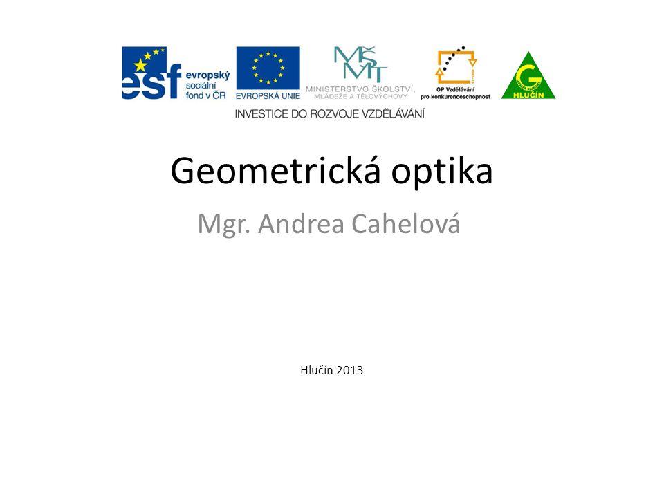 Geometrická optika Mgr. Andrea Cahelová Hlučín 2013