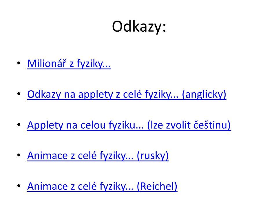 Odkazy: Milionář z fyziky... Odkazy na applety z celé fyziky... (anglicky) Applety na celou fyziku... (lze zvolit češtinu) Animace z celé fyziky... (r