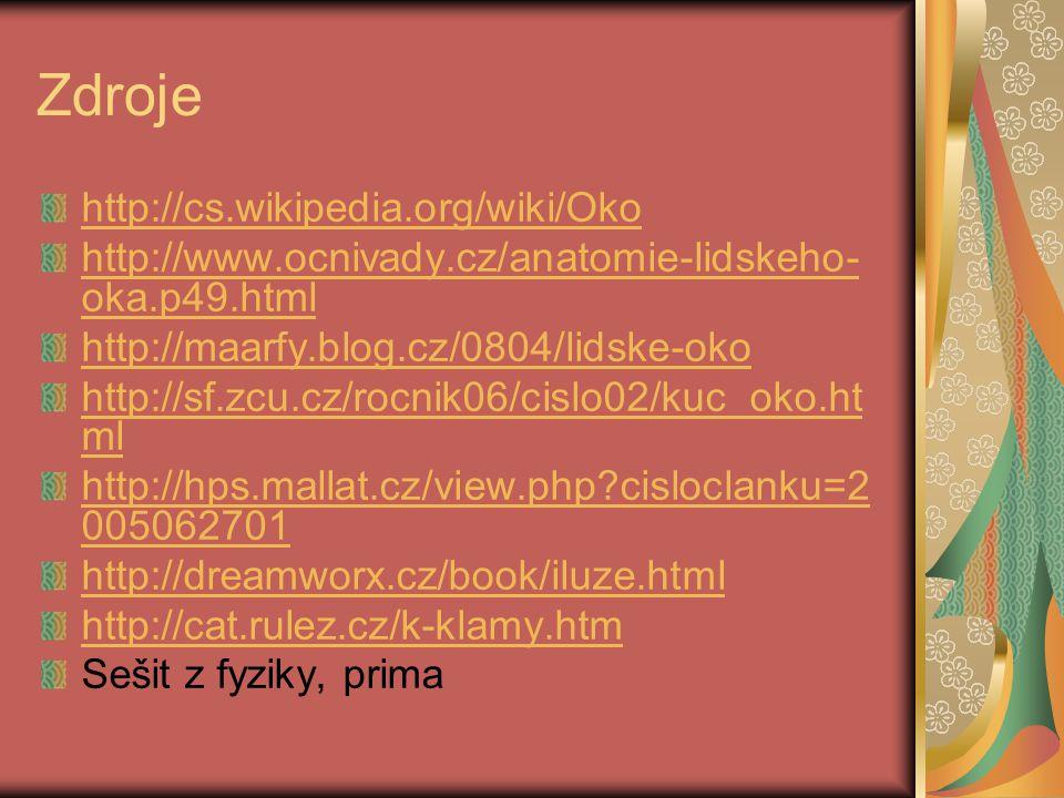Zdroje http://cs.wikipedia.org/wiki/Oko http://www.ocnivady.cz/anatomie-lidskeho- oka.p49.html http://maarfy.blog.cz/0804/lidske-oko http://sf.zcu.cz/