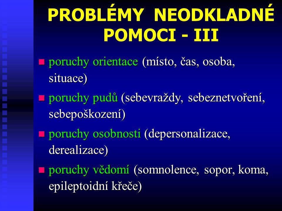 PROBLÉMY NEODKLADNÉ POMOCI - III poruchy orientace (místo, čas, osoba, situace) poruchy orientace (místo, čas, osoba, situace) poruchy pudů (sebevraždy, sebeznetvoření, sebepoškození) poruchy pudů (sebevraždy, sebeznetvoření, sebepoškození) poruchy osobnosti (depersonalizace, derealizace) poruchy osobnosti (depersonalizace, derealizace) poruchy vědomí (somnolence, sopor, koma, epileptoidní křeče) poruchy vědomí (somnolence, sopor, koma, epileptoidní křeče)