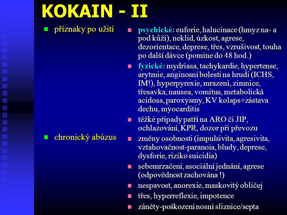 KOKAIN - II příznaky po užití příznaky po užití chronický abúzus chronický abúzus psychické: euforie, halucinace (hmyz na- a pod kůží), neklid, úzkost, agrese, dezorientace, deprese, třes, vzrušivost, touha po další dávce (pomine do 48 hod.) fyzické: mydriasa, tachykardie, hypertense, arytmie, anginosní bolesti na hrudi (ICHS, IM!), hyperpyrexie, mrazení, zimnice, třesavka, nausea, vomitus, metabolická acidosa, paroxysmy, KV kolaps+zástava dechu, myocarditis těžké případy patří na ARO či JIP, ochlazování, KPR, dozor při převozu změny osobnosti (impulsivita, agresivita, vztahovačnost-paranoia, bludy, deprese, dysforie, riziko suicidia) sebemrzačení, asociální jednání, agrese (odpovědnost zachována !) nespavost, anorexie, maskovitý obličej třes, hyperreflexie, impotence záněty-poškození nosní sliznice/septa