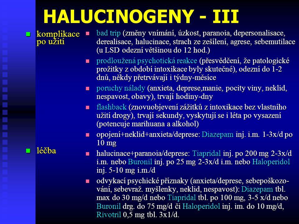 HALUCINOGENY - III komplikace komplikace po užití léčba léčba bad trip (změny vnímání, úzkost, paranoia, depersonalisace, derealisace, halucinace, strach ze zešílení, agrese, sebemutilace (u LSD odezní většinou do 12 hod.) prodloužená psychotická reakce (přesvědčení, že patologické prožitky z období intoxikace byly skutečné), odezní do 1-2 dnů, někdy přetrvávají i týdny-měsíce poruchy nálady (anxieta, deprese,manie, pocity viny, neklid, nespavost, obavy), trvají hodiny-dny flashback (znovuobjevení zážitků z intoxikace bez vlastního užití drogy), trvají sekundy, vyskytují se i léta po vysazení (potencuje marihuana a alkohol) opojení+neklid+anxieta/deprese: Diazepam inj.