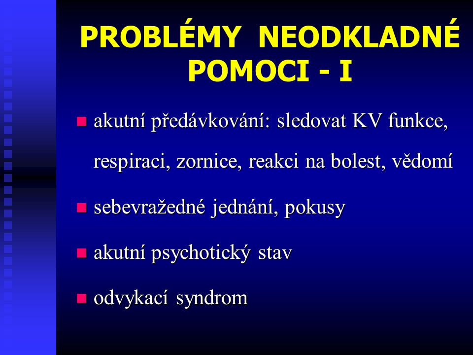 PROBLÉMY NEODKLADNÉ POMOCI - I akutní předávkování: sledovat KV funkce, respiraci, zornice, reakci na bolest, vědomí akutní předávkování: sledovat KV funkce, respiraci, zornice, reakci na bolest, vědomí sebevražedné jednání, pokusy sebevražedné jednání, pokusy akutní psychotický stav akutní psychotický stav odvykací syndrom odvykací syndrom