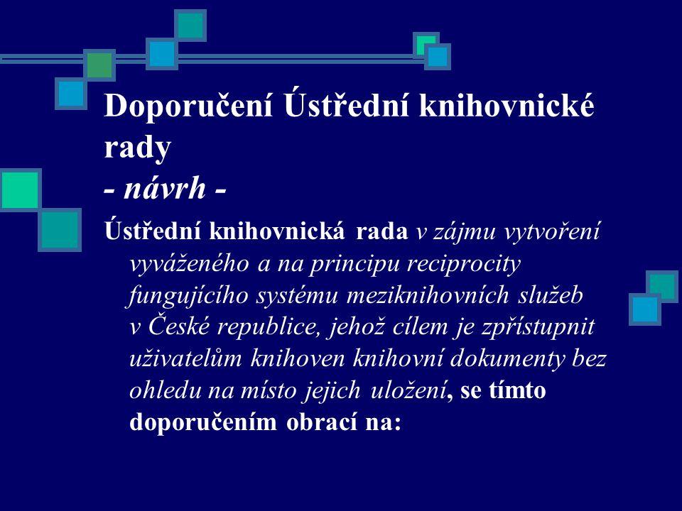 Doporučení Ústřední knihovnické rady - návrh - Ústřední knihovnická rada v zájmu vytvoření vyváženého a na principu reciprocity fungujícího systému meziknihovních služeb v České republice, jehož cílem je zpřístupnit uživatelům knihoven knihovní dokumenty bez ohledu na místo jejich uložení, se tímto doporučením obrací na: