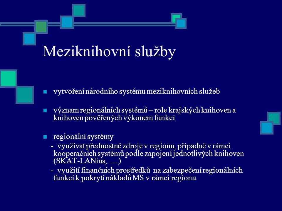 Meziknihovní služby vytvoření národního systému meziknihovních služeb význam regionálních systémů – role krajských knihoven a knihoven pověřených výkonem funkcí regionální systémy - využívat přednostně zdroje v regionu, případně v rámci kooperačních systémů podle zapojení jednotlivých knihoven (SKAT-LANius, ….) - využití finančních prostředků na zabezpečení regionálních funkcí k pokrytí nákladů MS v rámci regionu