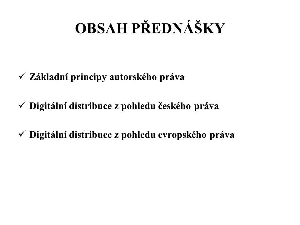 OBSAH PŘEDNÁŠKY Základní principy autorského práva Digitální distribuce z pohledu českého práva Digitální distribuce z pohledu evropského práva