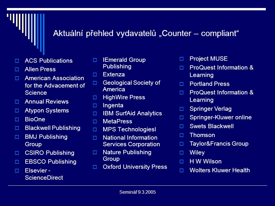 "Seminář 9.3.2005 Aktuální přehled vydavatelů ""Counter – compliant  ACS Publications  Allen Press  American Association for the Advacement of Science  Annual Reviews  Atypon Systems  BioOne  Blackwell Publishing  BMJ Publishing Group  CSIRO Publishing  EBSCO Publishing  Elsevier - ScienceDirect  IEmerald Group Publishing  Extenza  Geological Society of America  HighWire Press  Ingenta  IBM SurfAid Analytics  MetaPress  MPS Technologiesl  National Information Services Corporation  Nature Publishing Group  Oxford University Press  Project MUSE  ProQuest Information & Learning  Portland Press  ProQuest Information & Learning  Springer Verlag  Springer-Kluwer online  Swets Blackwell  Thomson  Taylor&Francis Group  Wiley  H W Wilson  Wolters Kluwer Health"
