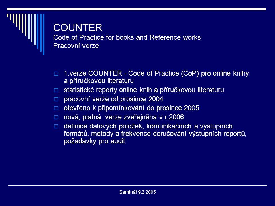 Seminář 9.3.2005 COUNTER Code of Practice for books and Reference works Pracovní verze  1.verze COUNTER - Code of Practice (CoP) pro online knihy a příručkovou literaturu  statistické reporty online knih a příručkovou literaturu  pracovní verze od prosince 2004  otevřeno k připomínkování do prosince 2005  nová, platná verze zveřejněna v r.2006  definice datových položek, komunikačních a výstupních formátů, metody a frekvence doručování výstupních reportů, požadavky pro audit