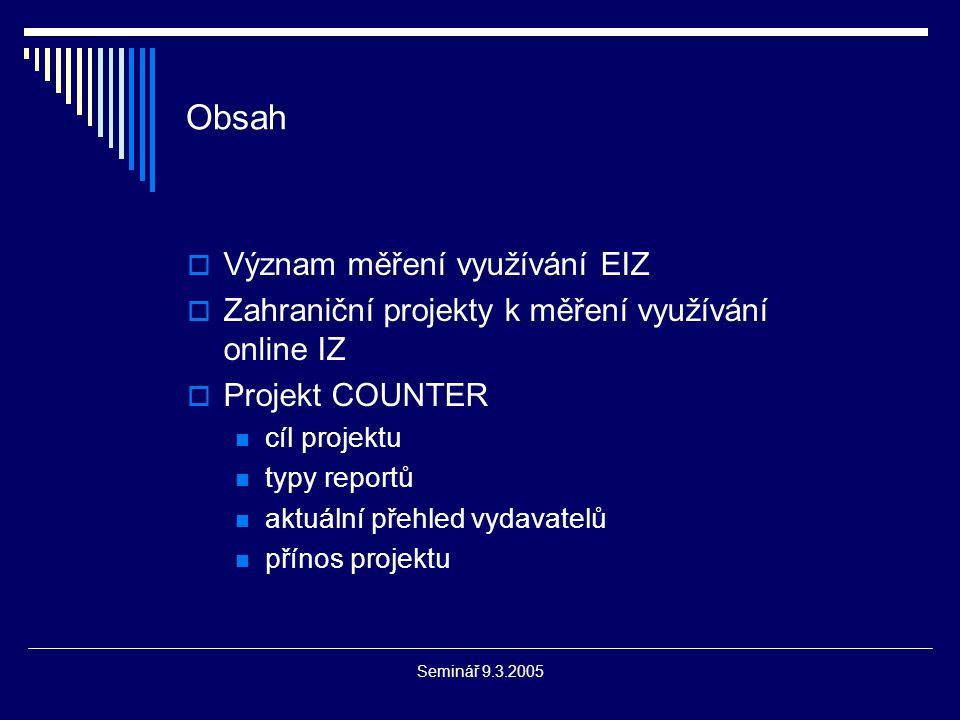 Seminář 9.3.2005 Obsah  Význam měření využívání EIZ  Zahraniční projekty k měření využívání online IZ  Projekt COUNTER cíl projektu typy reportů aktuální přehled vydavatelů přínos projektu