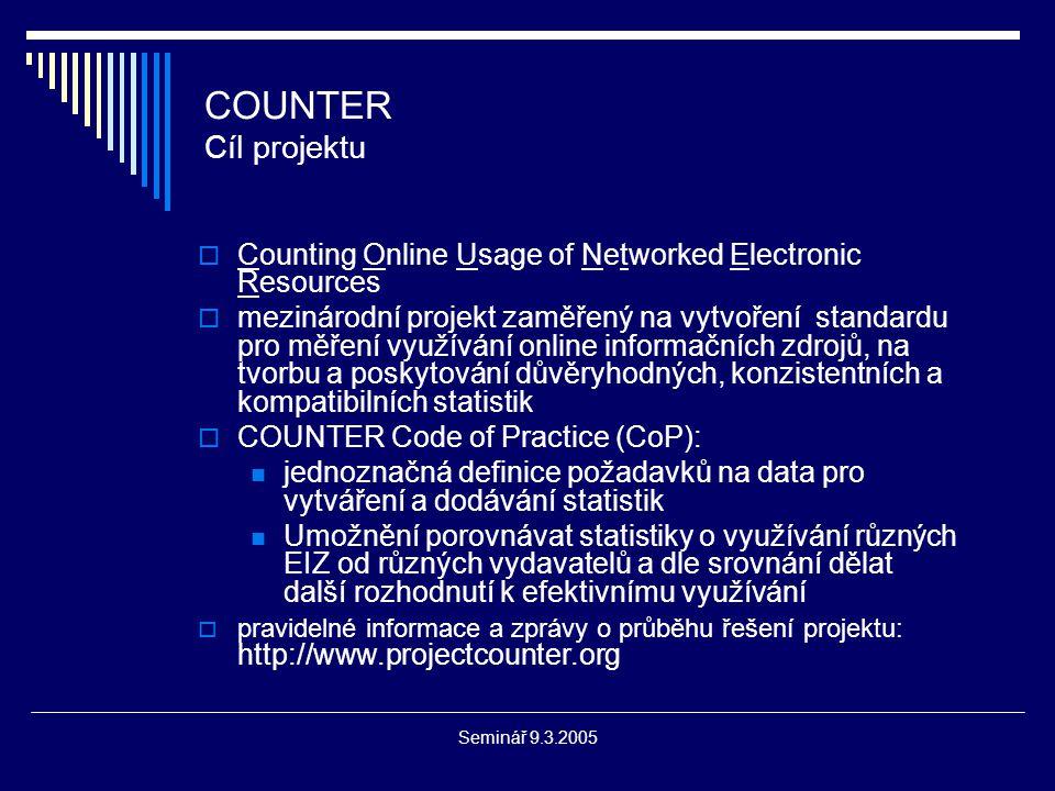 Seminář 9.3.2005 COUNTER Cíl projektu  Counting Online Usage of Networked Electronic Resources  mezinárodní projekt zaměřený na vytvoření standardu pro měření využívání online informačních zdrojů, na tvorbu a poskytování důvěryhodných, konzistentních a kompatibilních statistik  COUNTER Code of Practice (CoP): jednoznačná definice požadavků na data pro vytváření a dodávání statistik Umožnění porovnávat statistiky o využívání různých EIZ od různých vydavatelů a dle srovnání dělat další rozhodnutí k efektivnímu využívání  pravidelné informace a zprávy o průběhu řešení projektu: http://www.projectcounter.org