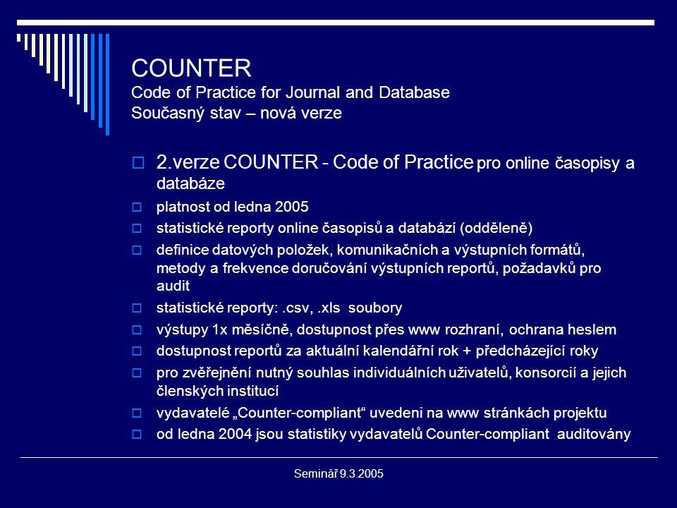 """Seminář 9.3.2005 COUNTER Code of Practice for Journal and Database Současný stav – nová verze  2.verze COUNTER - Code of Practice pro online časopisy a databáze  platnost od ledna 2005  statistické reporty online časopisů a databází (odděleně)  definice datových položek, komunikačních a výstupních formátů, metody a frekvence doručování výstupních reportů, požadavků pro audit  statistické reporty:.csv,.xls soubory  výstupy 1x měsíčně, dostupnost přes www rozhraní, ochrana heslem  dostupnost reportů za aktuální kalendářní rok + předcházející roky  pro zvěřejnění nutný souhlas individuálních uživatelů, konsorcií a jejich členských institucí  vydavatelé """"Counter-compliant uvedeni na www stránkách projektu  od ledna 2004 jsou statistiky vydavatelů Counter-compliant auditovány"""