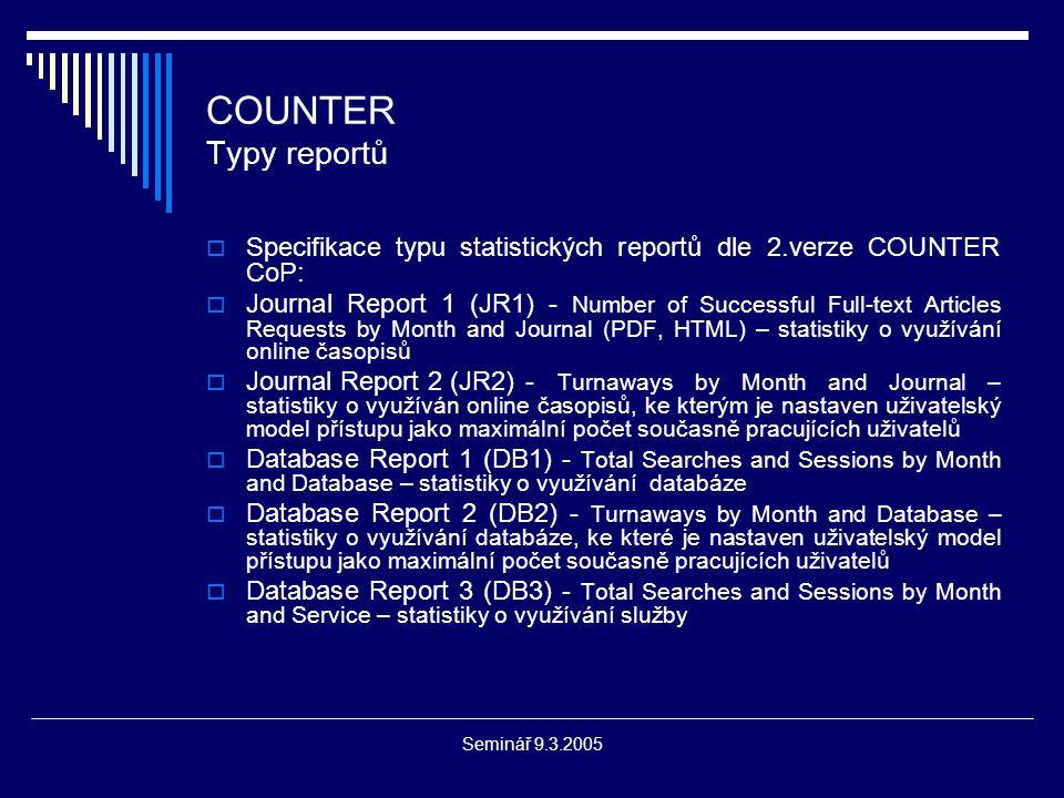 Seminář 9.3.2005 COUNTER Typy reportů  Specifikace typu statistických reportů dle 2.verze COUNTER CoP:  Journal Report 1 (JR1) - Number of Successful Full-text Articles Requests by Month and Journal (PDF, HTML) – statistiky o využívání online časopisů  Journal Report 2 (JR2)- Turnaways by Month and Journal – statistiky o využíván online časopisů, ke kterým je nastaven uživatelský model přístupu jako maximální počet současně pracujících uživatelů  Database Report 1 (DB1) - Total Searches and Sessions by Month and Database – statistiky o využívání databáze  Database Report 2 (DB2) - Turnaways by Month and Database – statistiky o využívání databáze, ke které je nastaven uživatelský model přístupu jako maximální počet současně pracujících uživatelů  Database Report 3 (DB3) - Total Searches and Sessions by Month and Service – statistiky o využívání služby