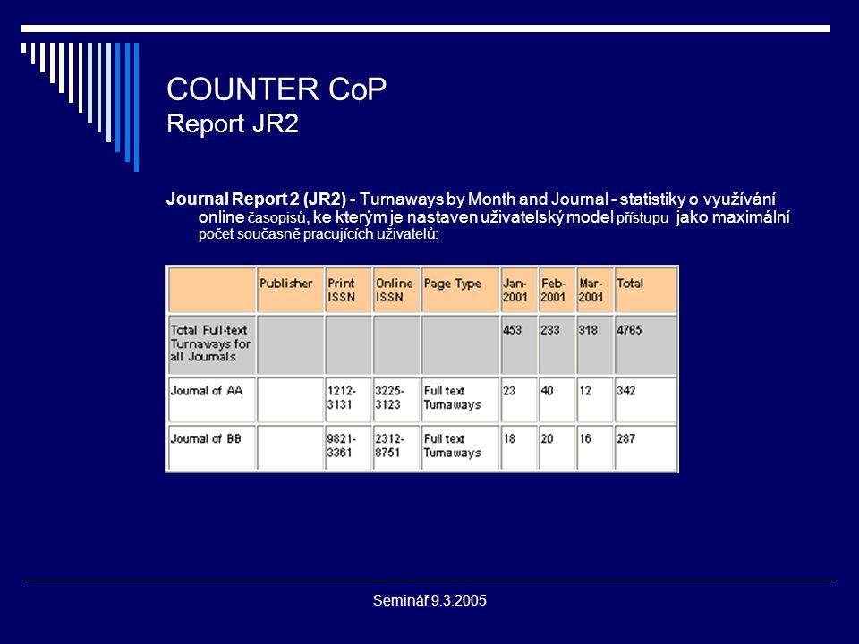 Seminář 9.3.2005 COUNTER Přínos projektu  jednotná mezinárodně uznávaná metodika tvorby a generování konzistentních a kompatibilních statistik o využívání online IZ  možnost porovnávání statistik o využití online IZ od různých vydavatelů a usnadnění rozhodnutí o výběru IZ  možnost efektivního plánování dalšího financování EIZ  COUNTER CoP - otevřený systém, pro rozvoj důležitá zpětná vazba od knihoven a od vydavatelů