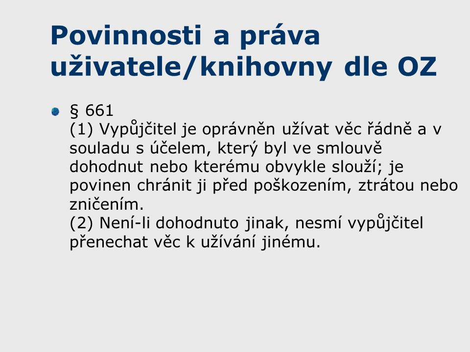 Povinnosti a práva uživatele/knihovny dle OZ § 661 (1) Vypůjčitel je oprávněn užívat věc řádně a v souladu s účelem, který byl ve smlouvě dohodnut nebo kterému obvykle slouží; je povinen chránit ji před poškozením, ztrátou nebo zničením.