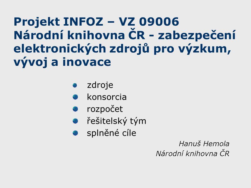Projekt INFOZ – VZ 09006 Národní knihovna ČR - zabezpečení elektronických zdrojů pro výzkum, vývoj a inovace zdroje konsorcia rozpočet řešitelský tým splněné cíle Hanuš Hemola Národní knihovna ČR