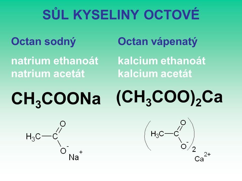 SŮL KYSELINY OCTOVÉ CH 3 COONa Octan sodný natrium ethanoát natrium acetát Octan vápenatý kalcium ethanoát kalcium acetát (CH 3 COO) 2 Ca