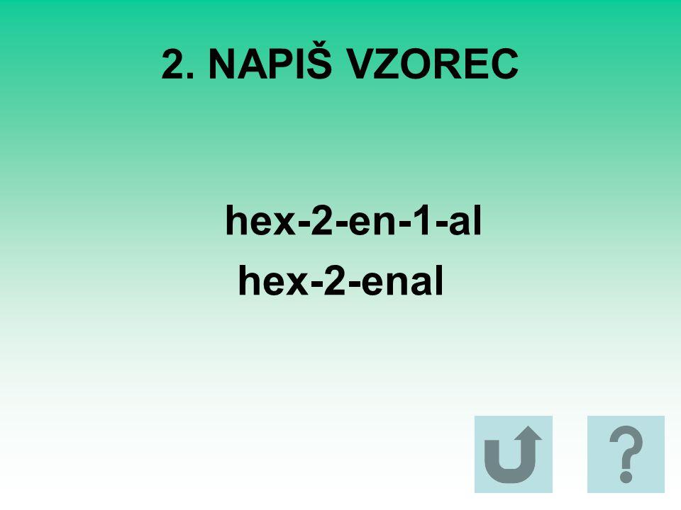 2. NAPIŠ VZOREC hex-2-en-1-al hex-2-enal