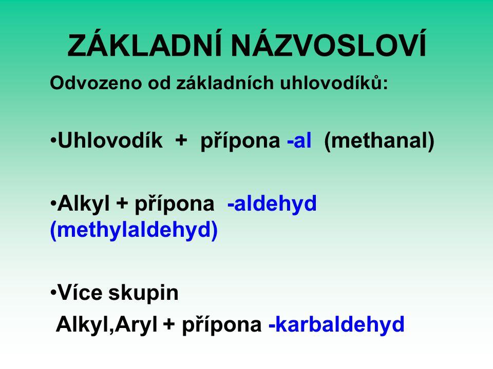 ZÁKLADNÍ NÁZVOSLOVÍ Odvozeno od základních uhlovodíků: Uhlovodík + přípona -al (methanal) Alkyl + přípona -aldehyd (methylaldehyd) Více skupin Alkyl,Aryl + přípona -karbaldehyd