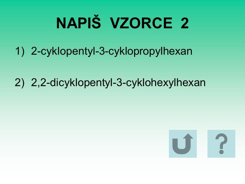 NAPIŠ VZORCE 2 1)2-cyklopentyl-3-cyklopropylhexan 2)2,2-dicyklopentyl-3-cyklohexylhexan