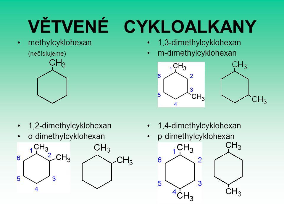 VĚTVENÉ CYKLOALKANY methylcyklohexan (nečíslujeme) 1,2-dimethylcyklohexan o-dimethylcyklohexan 1,3-dimethylcyklohexan m-dimethylcyklohexan 1,4-dimethy