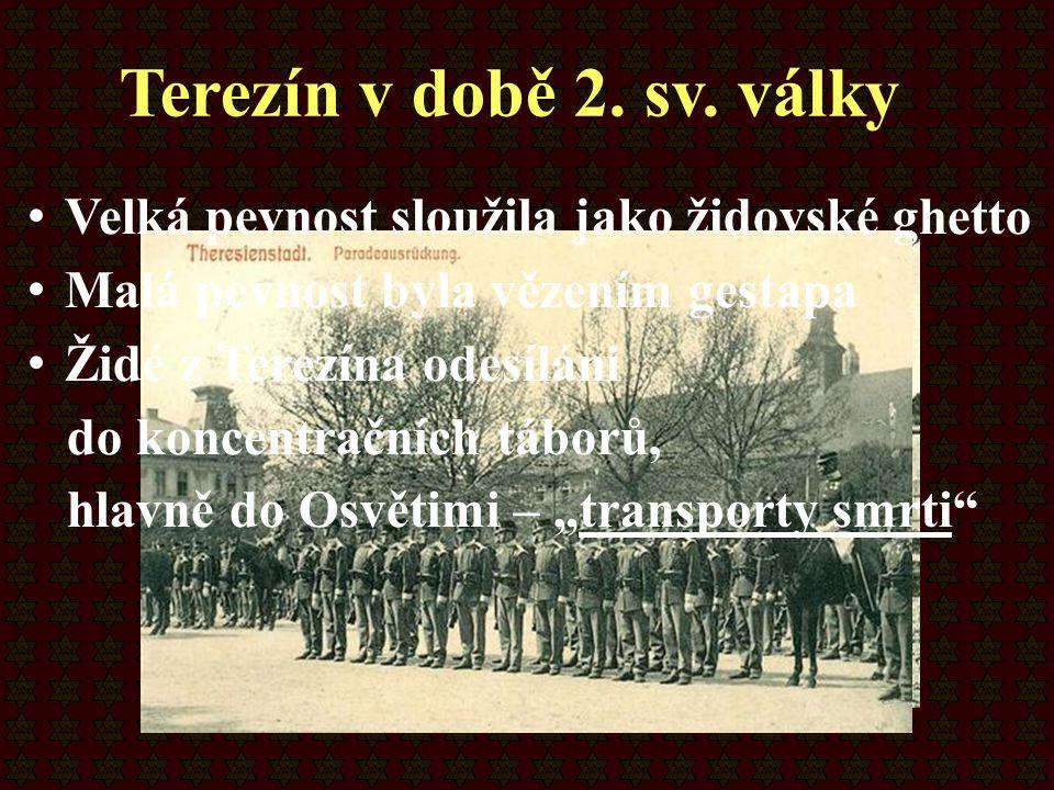 Velká pevnost sloužila jako židovské ghetto Malá pevnost byla vězením gestapa Židé z Terezína odesíláni do koncentračních táborů, hlavně do Osvětimi –