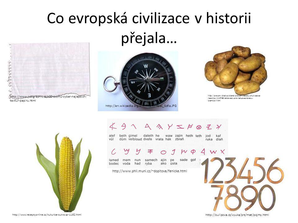 Co evropská civilizace v historii přejala… http://www.justgraphic.cz/c30-sxc-hu-vyber-nejlepsich- textur-papiru.html http://www.phil.muni.cz/~dopitova/fenicke.html http://www.receptyonline.cz/kukurice-cukrova--1162.html http://en.wikipedia.org/wiki/File:Kompas_Sofia.JPG http://prozeny.blesk.cz/clanek/pro-zeny-dobrou-chut-vase-a- nase-tipy/110769/dobre-rady-pro-nakup-a-pripravu- brambor.html http://oulipova.cz/vyuka/prs/mat/pojmy.html