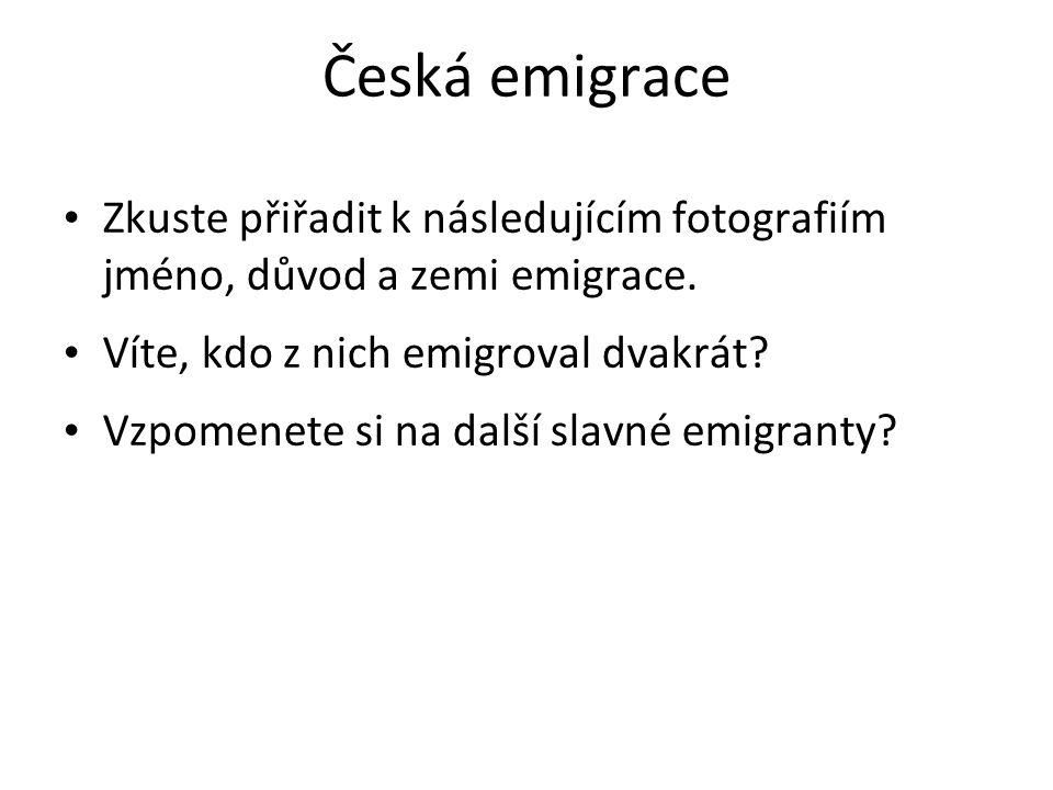 Česká emigrace Zkuste přiřadit k následujícím fotografiím jméno, důvod a zemi emigrace.