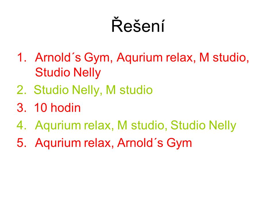 Řešení 1.Arnold´s Gym, Aqurium relax, M studio, Studio Nelly 2. Studio Nelly, M studio 3. 10 hodin 4.Aqurium relax, M studio, Studio Nelly 5.Aqurium r