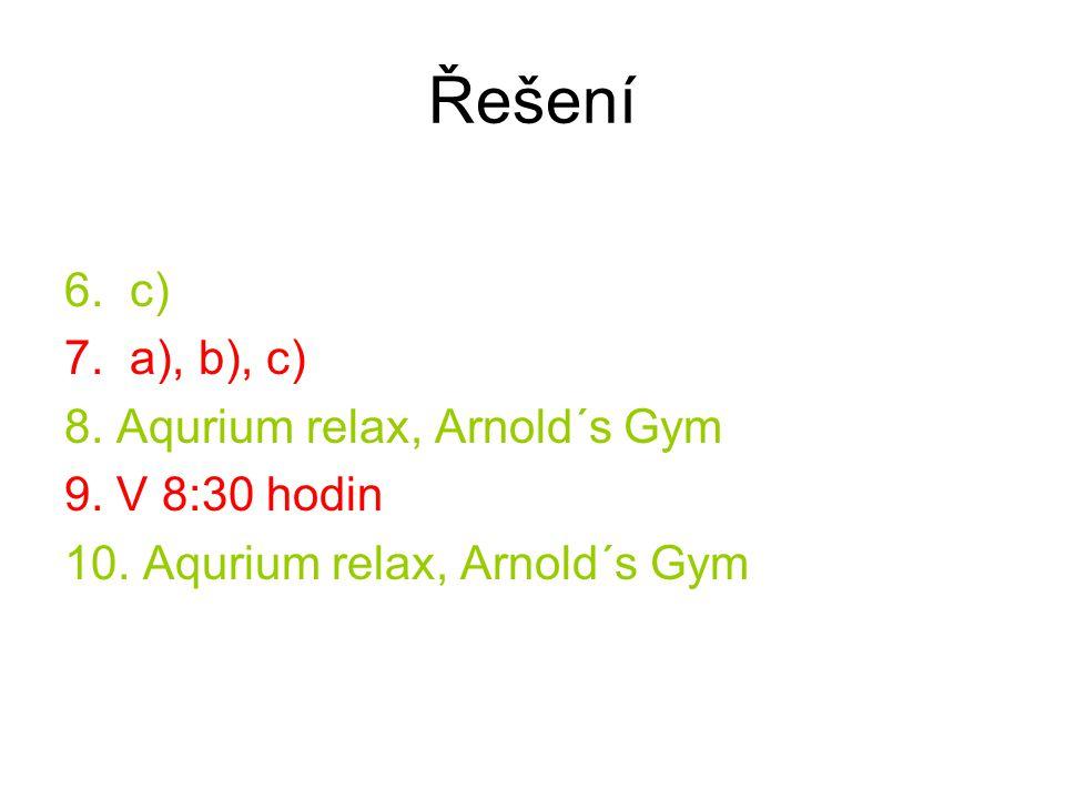 Řešení 6. c) 7. a), b), c) 8. Aqurium relax, Arnold´s Gym 9. V 8:30 hodin 10. Aqurium relax, Arnold´s Gym
