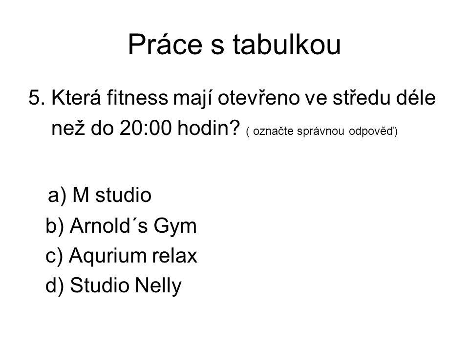 Práce s tabulkou 5. Která fitness mají otevřeno ve středu déle než do 20:00 hodin? ( označte správnou odpověď) a) M studio b) Arnold´s Gym c) Aqurium