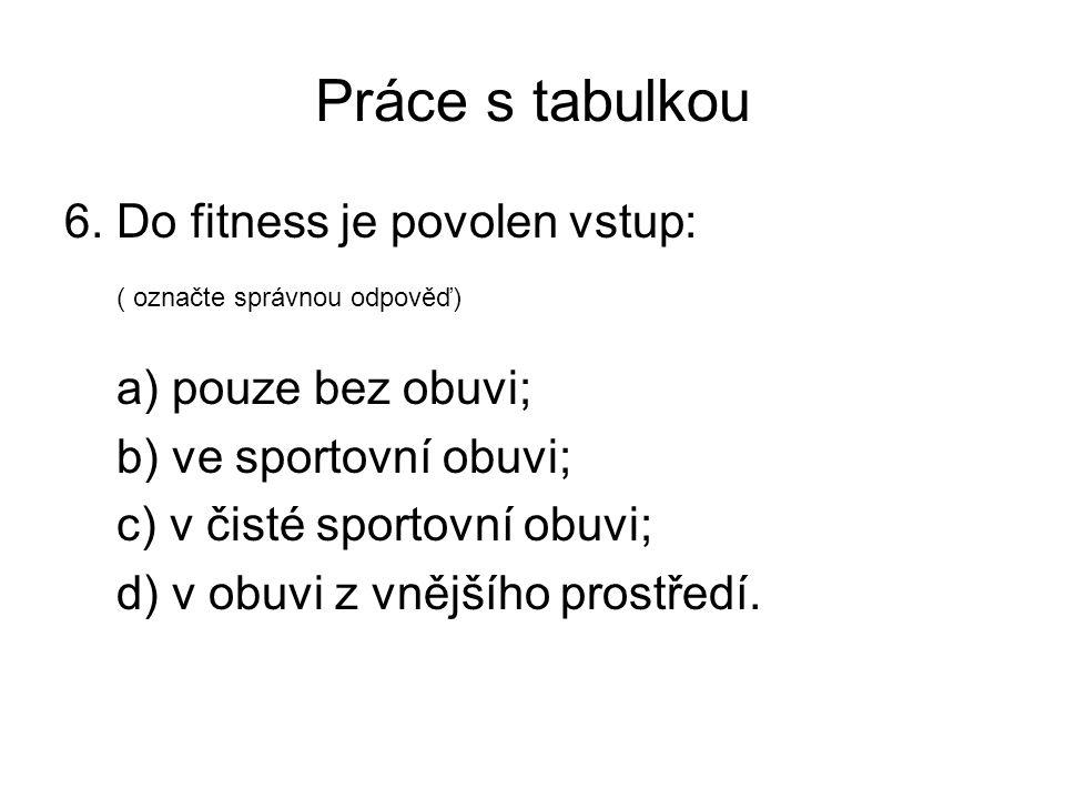 Práce s tabulkou 6. Do fitness je povolen vstup: ( označte správnou odpověď) a) pouze bez obuvi; b) ve sportovní obuvi; c) v čisté sportovní obuvi; d)