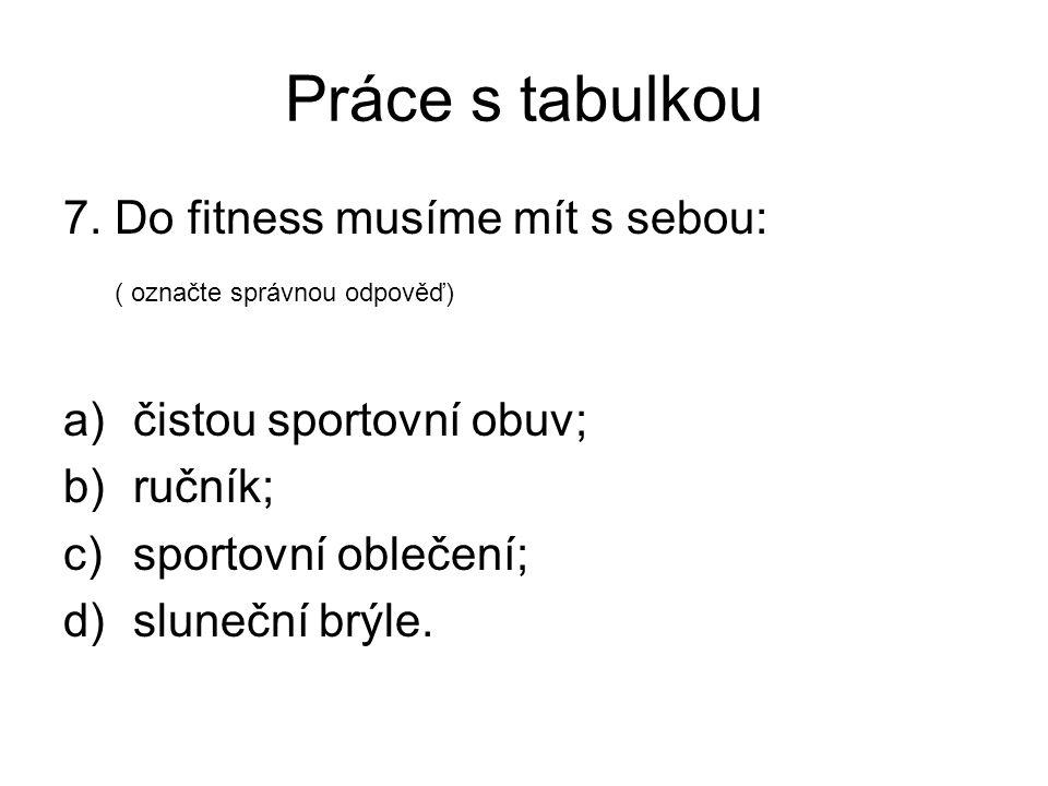 Práce s tabulkou 7. Do fitness musíme mít s sebou: ( označte správnou odpověď) a)čistou sportovní obuv; b)ručník; c)sportovní oblečení; d)sluneční brý