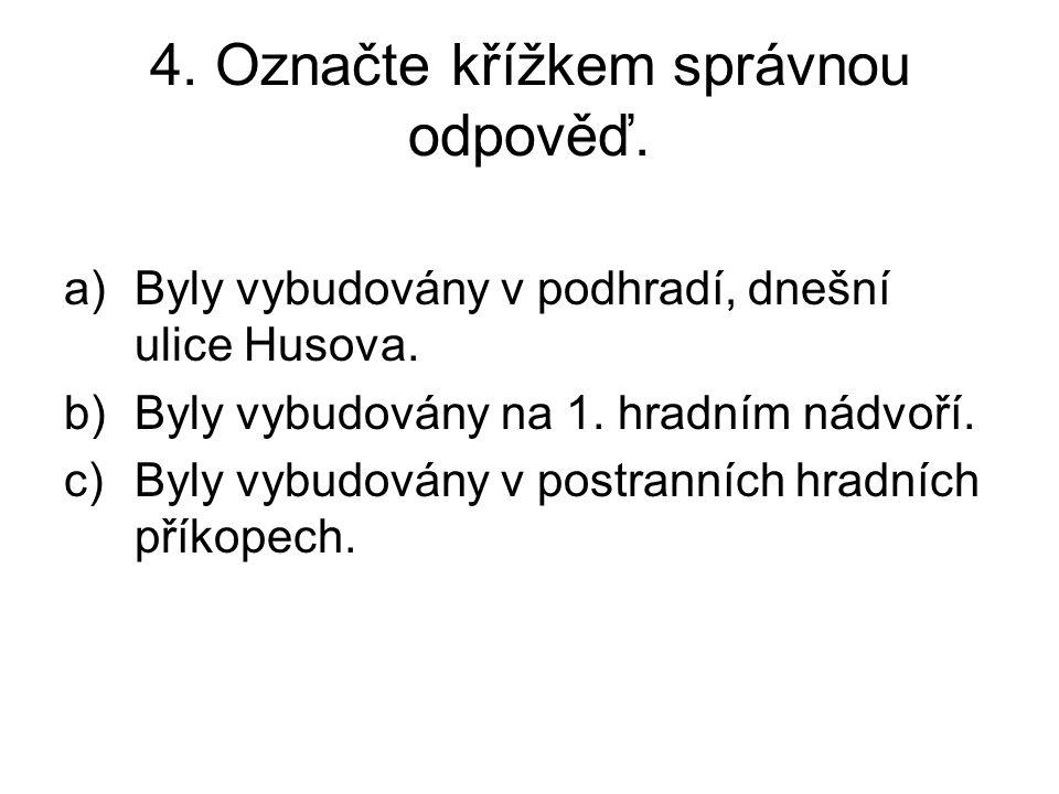 4. Označte křížkem správnou odpověď. a)Byly vybudovány v podhradí, dnešní ulice Husova.