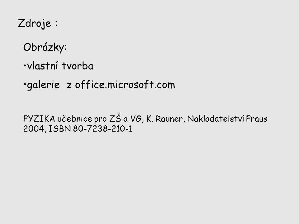 Zdroje : Obrázky: vlastní tvorba galerie z office.microsoft.com FYZIKA učebnice pro ZŠ a VG, K. Rauner, Nakladatelství Fraus 2004, ISBN 80-7238-210-1